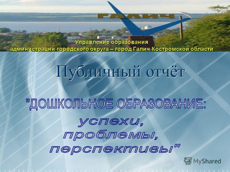 Управление образования администрации городского округа – город Галич Костромской области Публичный отчёт