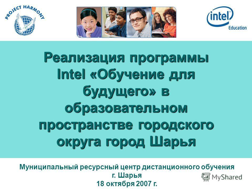 Реализация программы Intel «Обучение для будущего» в образовательном пространстве городского округа город Шарья Муниципальный ресурсный центр дистанционного обучения г. Шарья 18 октября 2007 г.