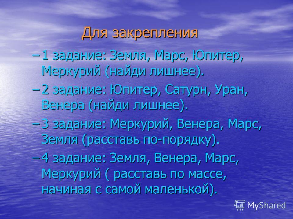 Для закрепления Для закрепления –1 задание: Земля, Марс, Юпитер, Меркурий (найди лишнее). –2 задание: Юпитер, Сатурн, Уран, Венера (найди лишнее). –3 задание: Меркурий, Венера, Марс, Земля (расставь по-порядку). –4 задание: Земля, Венера, Марс, Мерку