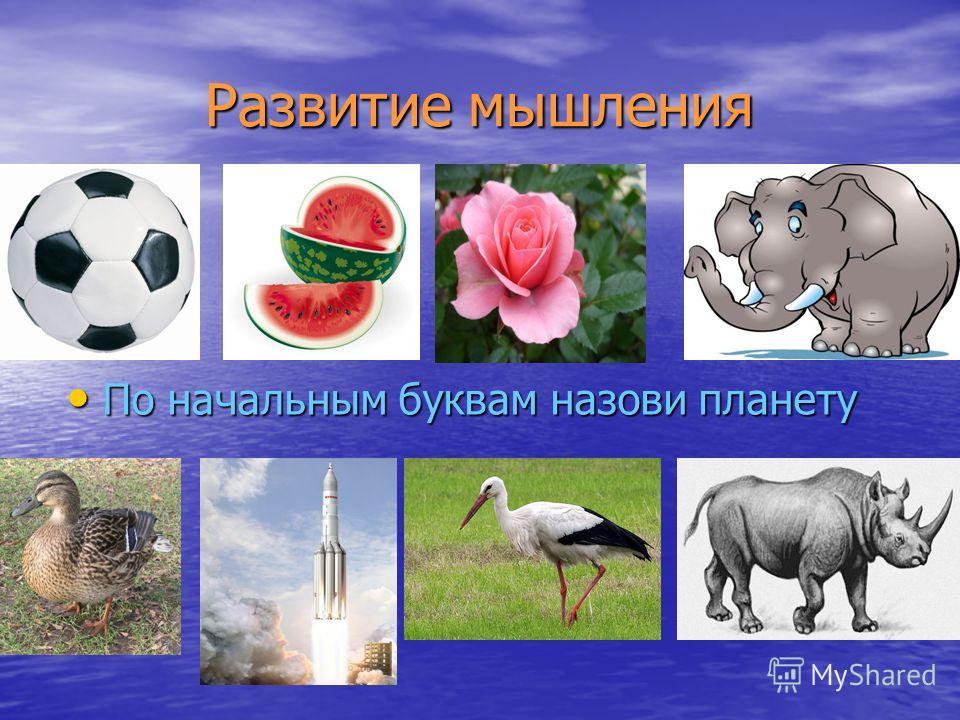 Развитие мышления Развитие мышления По начальным буквам назови планету По начальным буквам назови планету