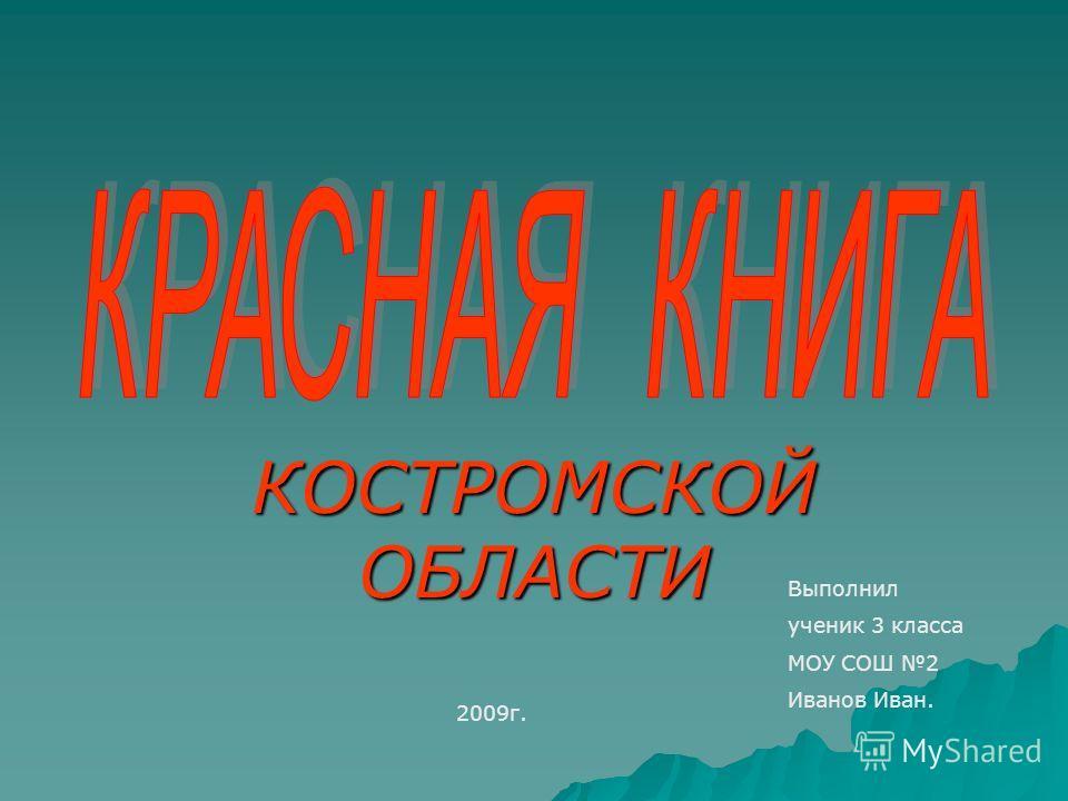 КОСТРОМСКОЙ ОБЛАСТИ Выполнил ученик 3 класса МОУ СОШ 2 Иванов Иван. 2009г.