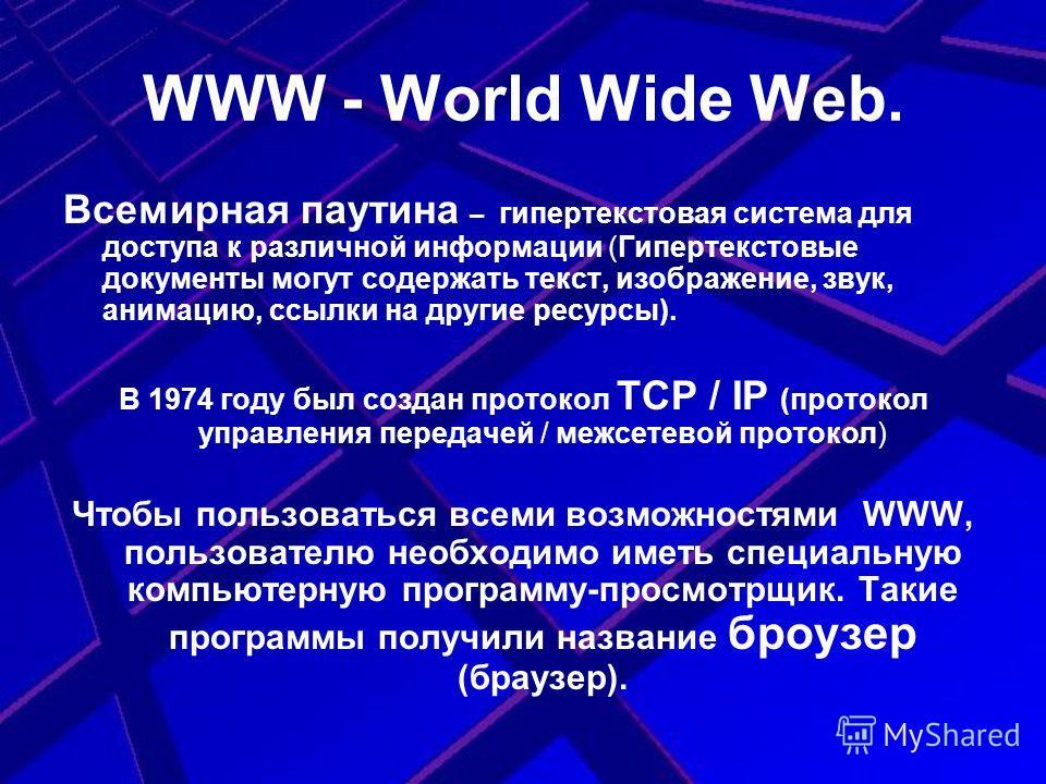 WWW - World Wide Web. Всемирная паутина – гипертекстовая система для доступа к различной информации (Гипертекстовые документы могут содержать текст, изображение, звук, анимацию, ссылки на другие ресурсы). В 1974 году был создан протокол TCP / IP (про