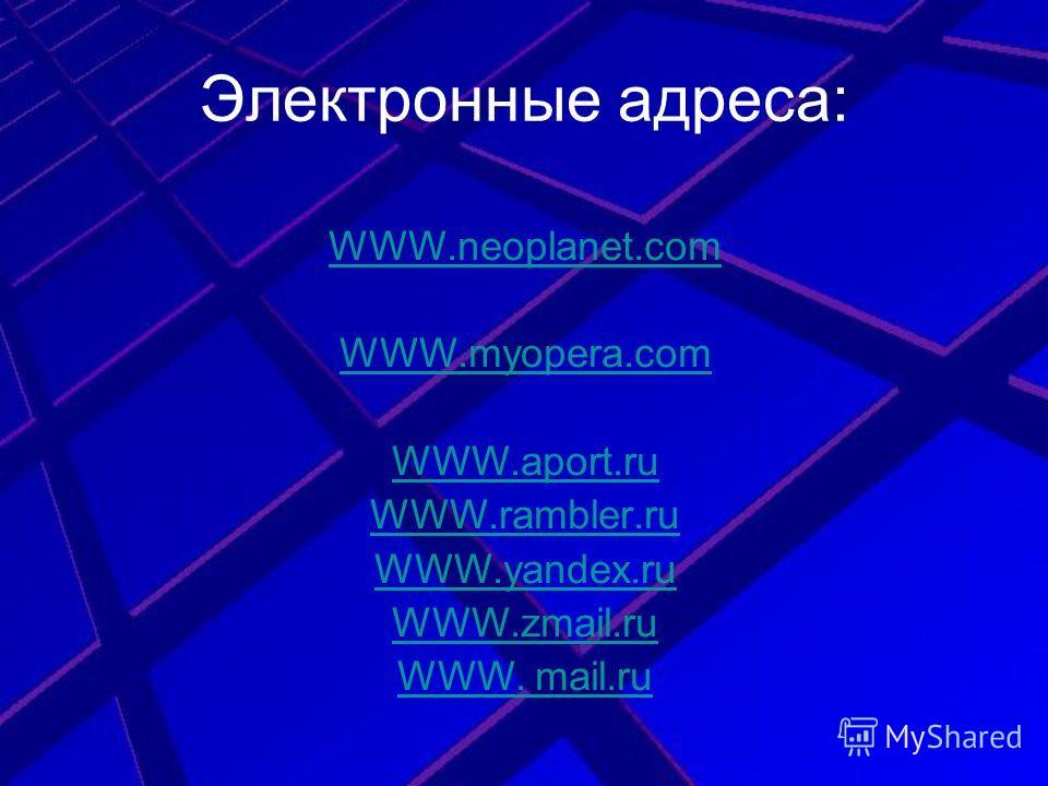 Электронные адреса: WWW.neoplanet.com WWW.myopera.com WWW.aport.ru WWW.rambler.ru WWW.yandex.ru WWW.zmail.ru WWW. mail.ru