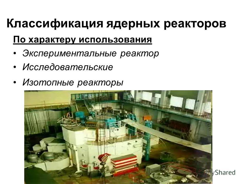Классификация ядерных реакторов По характеру использования Экспериментальные реактор Исследовательские Изотопные реакторы