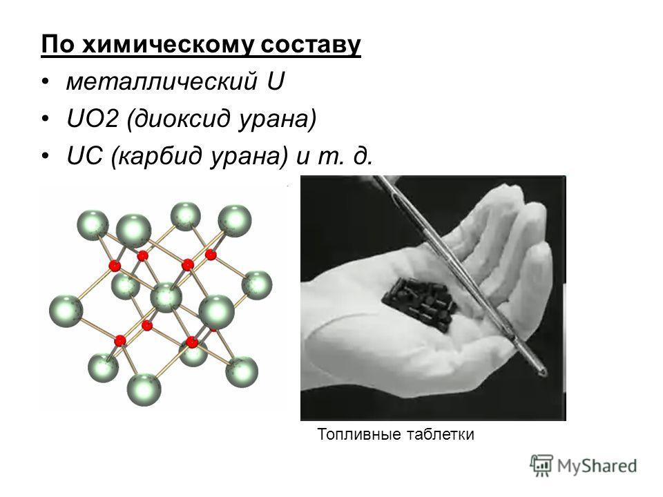 По химическому составу металлический U UO2 (диоксид урана) UC (карбид урана) и т. д. Топливные таблетки