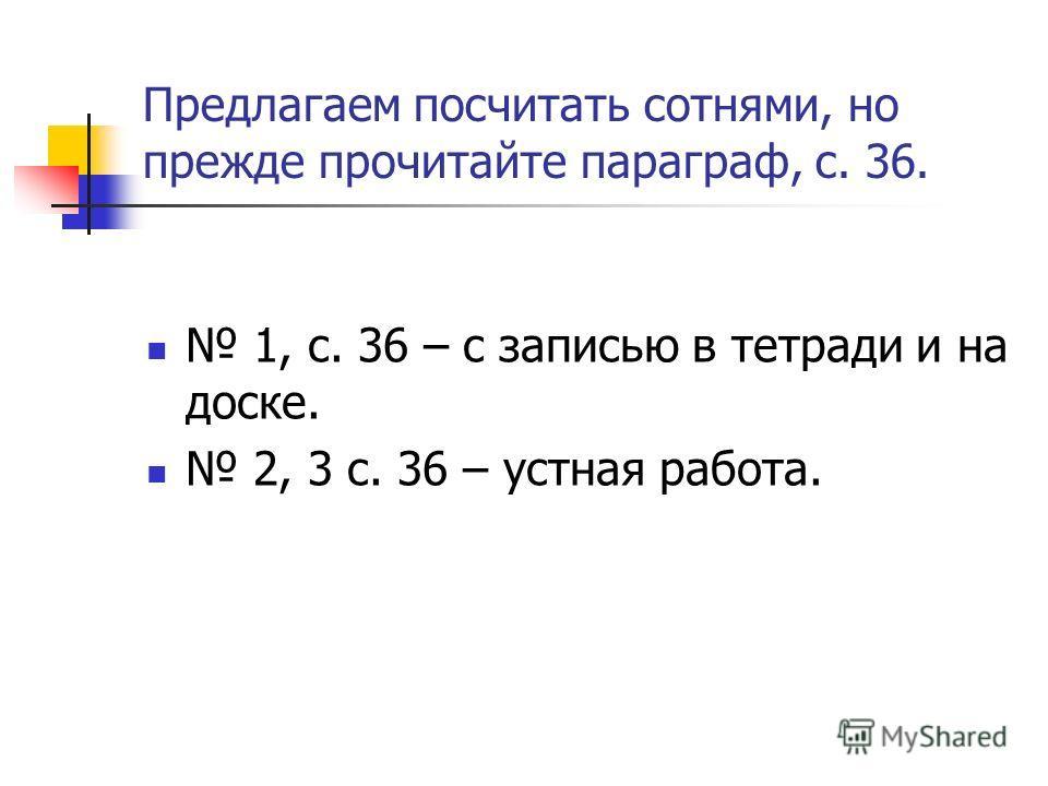 Предлагаем посчитать сотнями, но прежде прочитайте параграф, с. 36. 1, с. 36 – с записью в тетради и на доске. 2, 3 с. 36 – устная работа.