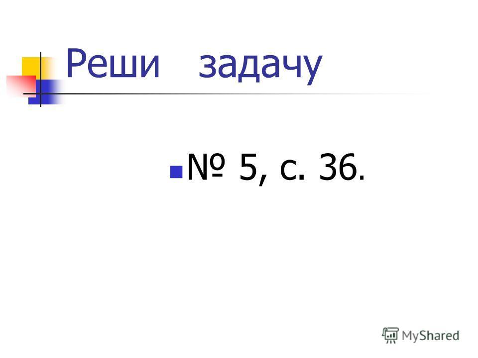 Реши задачу 5, с. 36.