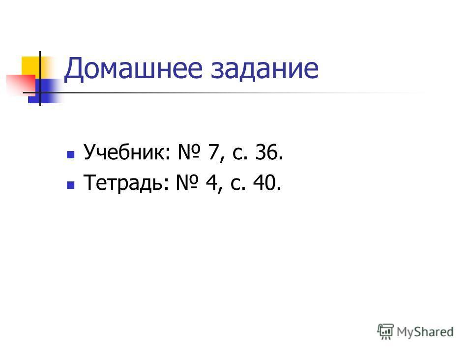 Домашнее задание Учебник: 7, с. 36. Тетрадь: 4, с. 40.