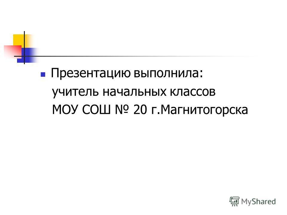 Презентацию выполнила: учитель начальных классов МОУ СОШ 20 г.Магнитогорска