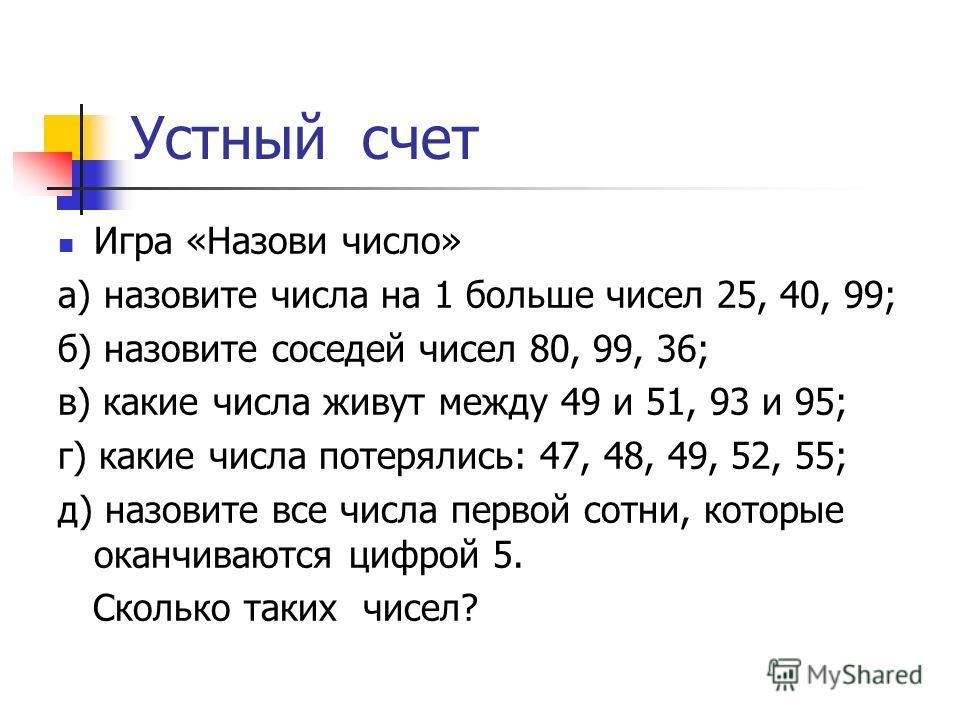 Устный счет Игра «Назови число» а) назовите числа на 1 больше чисел 25, 40, 99; б) назовите соседей чисел 80, 99, 36; в) какие числа живут между 49 и 51, 93 и 95; г) какие числа потерялись: 47, 48, 49, 52, 55; д) назовите все числа первой сотни, кото