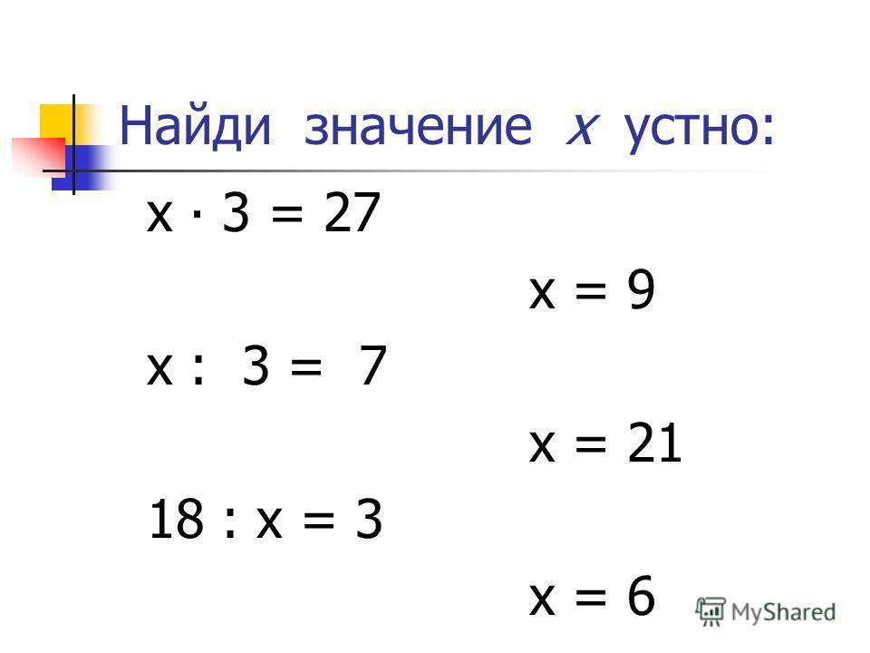 Найди значение х устно: х 3 = 27 х = 9 х : 3 = 7 х = 21 18 : х = 3 х = 6