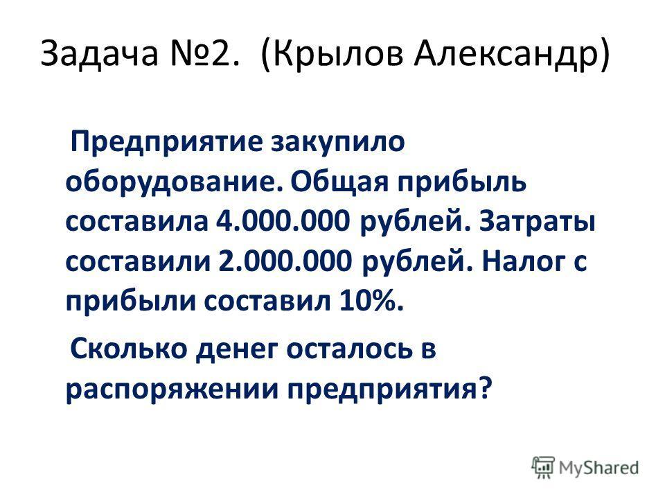 Задача 2. (Крылов Александр) Предприятие закупило оборудование. Общая прибыль составила 4.000.000 рублей. Затраты составили 2.000.000 рублей. Налог с прибыли составил 10%. Сколько денег осталось в распоряжении предприятия?