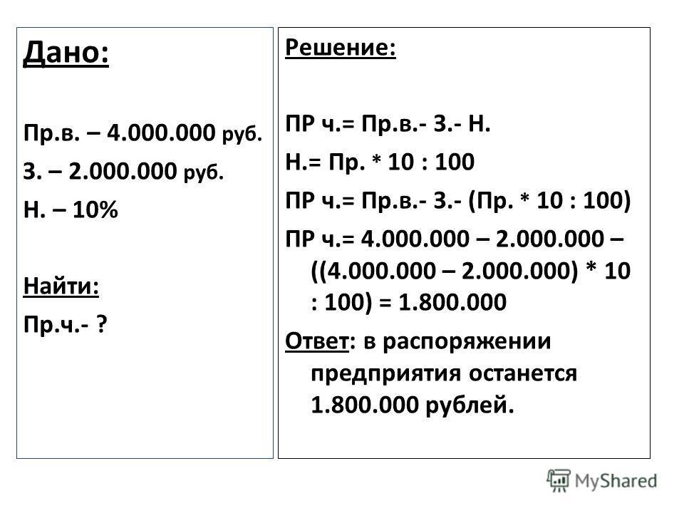 Решение: ПР ч.= Пр.в.- З.- Н. Н.= Пр. * 10 : 100 ПР ч.= Пр.в.- З.- (Пр. * 10 : 100) ПР ч.= 4.000.000 – 2.000.000 – ((4.000.000 – 2.000.000) * 10 : 100) = 1.800.000 Ответ: в распоряжении предприятия останется 1.800.000 рублей. Дано: Пр.в. – 4.000.000