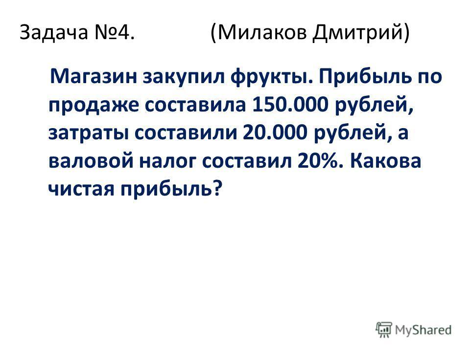 Задача 4. (Милаков Дмитрий) Магазин закупил фрукты. Прибыль по продаже составила 150.000 рублей, затраты составили 20.000 рублей, а валовой налог составил 20%. Какова чистая прибыль?