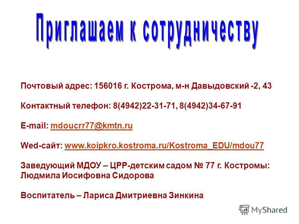 Почтовый адрес: 156016 г. Кострома, м-н Давыдовский -2, 43 Контактный телефон: 8(4942)22-31-71, 8(4942)34-67-91 E-mail: mdoucrr77@kmtn.rumdoucrr77@kmtn.ru Wed-сайт: www.koipkro.kostroma.ru/Kostroma_EDU/mdou77www.koipkro.kostroma.ru/Kostroma_EDU/mdou7