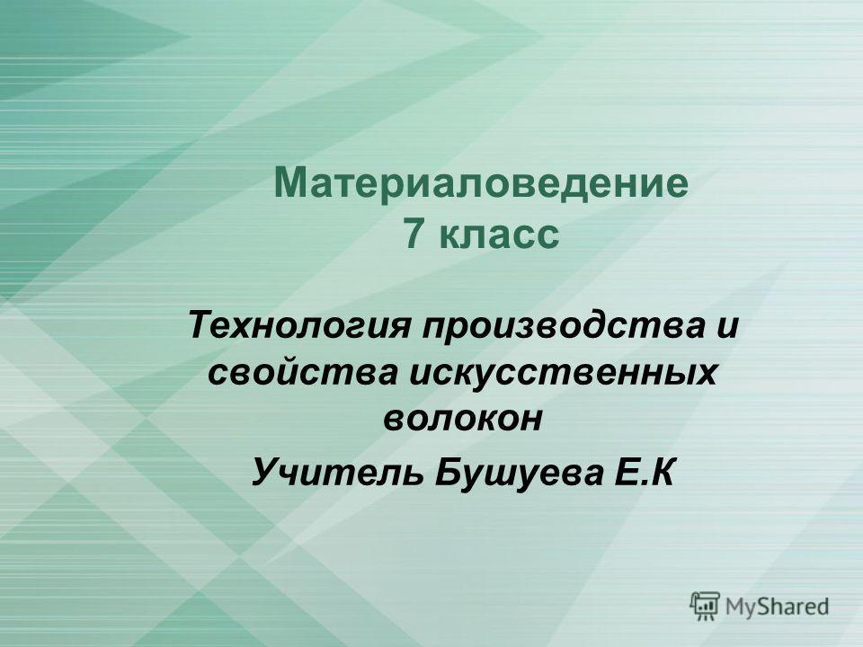 Материаловедение 7 класс Технология производства и свойства искусственных волокон Учитель Бушуева Е.К