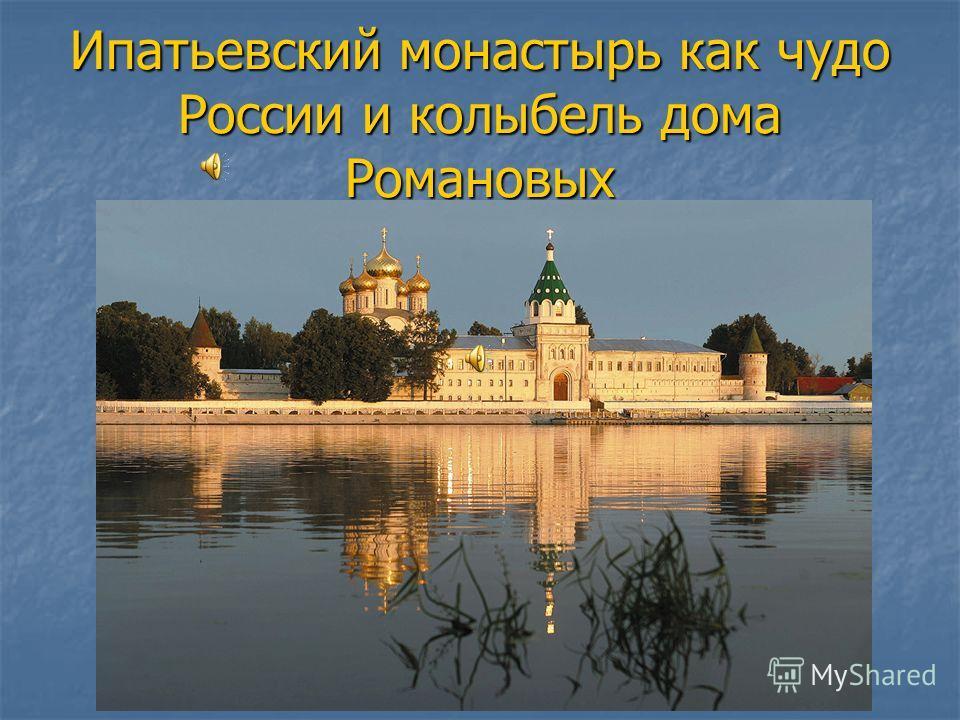 Ипатьевский монастырь как чудо России и колыбель дома Романовых