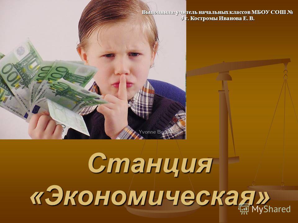 Станция «Экономическая» Выполнила : учитель начальных классов МБОУ СОШ 4 г. Костромы Иванова Е. В.