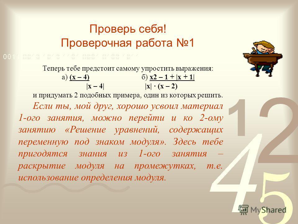 Проверь себя! Проверочная работа 1 Теперь тебе предстоит самому упростить выражения: а) (х – 4) б) x2 – 1 + |x + 1| |х – 4||x| (x – 2) и придумать 2 подобных примера, один из которых решить. Если ты, мой друг, хорошо усвоил материал 1-ого занятия, мо