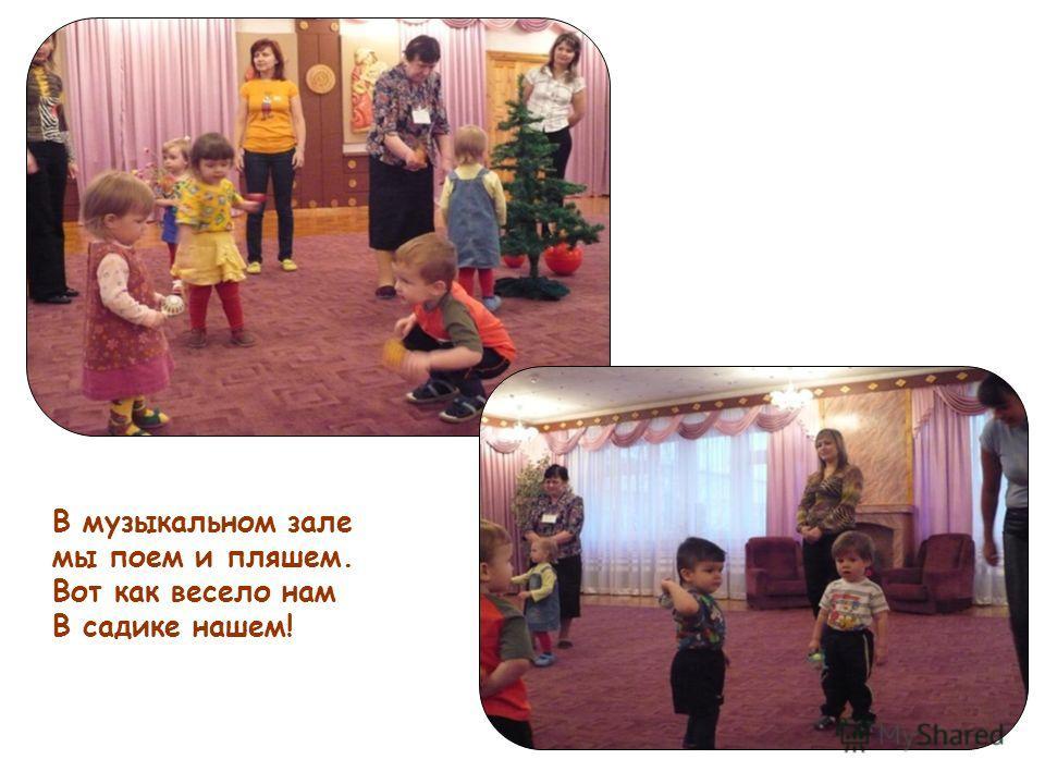 В музыкальном зале мы поем и пляшем. Вот как весело нам В садике нашем!
