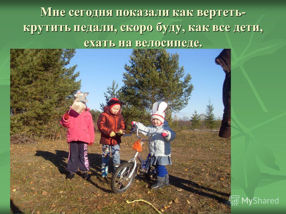 Мне сегодня показали как вертеть- крутить педали, скоро буду, как все дети, ехать на велосипеде.