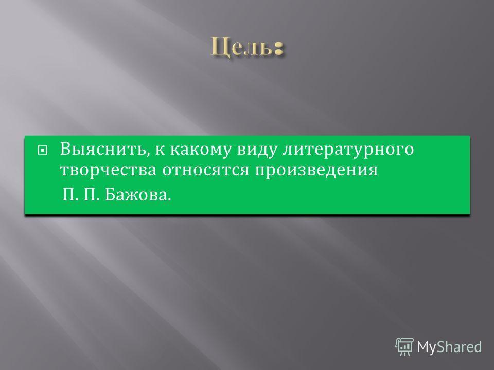 Выяснить, к какому виду литературного творчества относятся произведения П. П. Бажова. Выяснить, к какому виду литературного творчества относятся произведения П. П. Бажова.