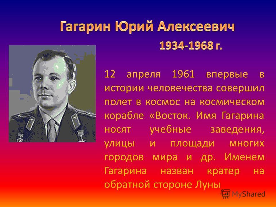 12 апреля 1961 впервые в истории человечества совершил полет в космос на космическом корабле «Восток. Имя Гагарина носят учебные заведения, улицы и площади многих городов мира и др. Именем Гагарина назван кратер на обратной стороне Луны