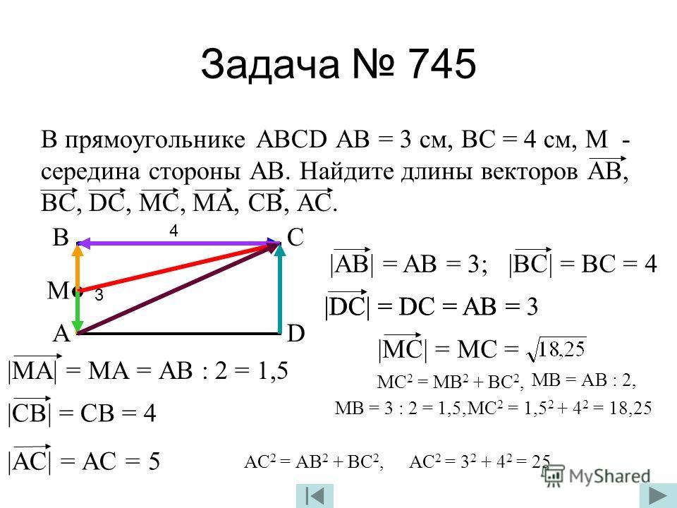 Задача 745 В прямоугольнике АВСD АВ = 3 см, ВС = 4 см, М - середина стороны АВ. Найдите длины векторов АВ, ВС, DС, МС, МА, СВ, АС. А ВC D 3 4 М |AB| = AB = 3;|BC| = BC = 4 |DC| = DC = AB =|DC| = DC = AB = 3 |MC| = MC = МС 2 = МВ 2 + ВС 2, МВ = АВ : 2