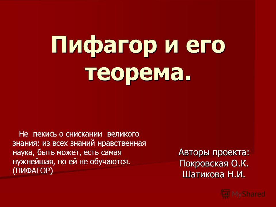 Пифагор и его теорема. Авторы проекта: Покровская О.К. Шатикова Н.И. Не пекись о снискании великого знания: из всех знаний нравственная наука, быть может, есть самая нужнейшая, но ей не обучаются. (ПИФАГОР)