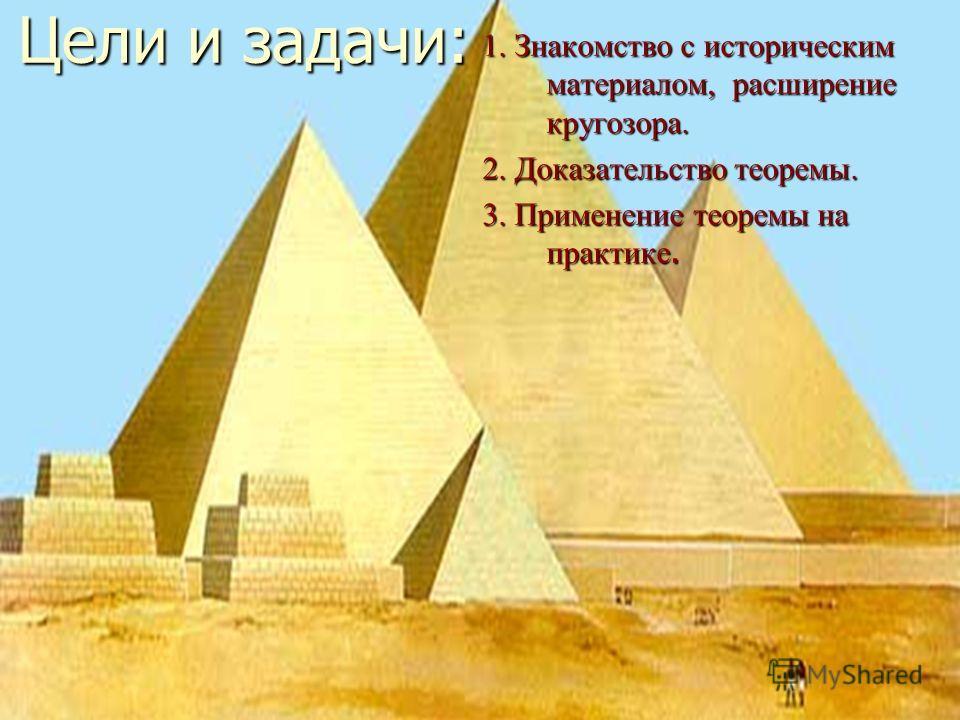Цели и задачи: 1. Знакомство с историческим материалом, расширение кругозора. 2. Доказательство теоремы. 3. Применение теоремы на практике.