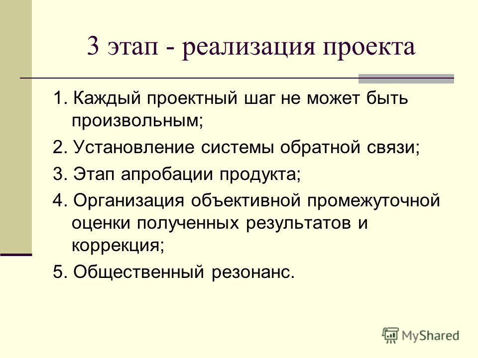 3 этап - реализация проекта 1. Каждый проектный шаг не может быть произвольным; 2. Установление системы обратной связи; 3. Этап апробации продукта; 4. Организация объективной промежуточной оценки полученных результатов и коррекция; 5. Общественный ре