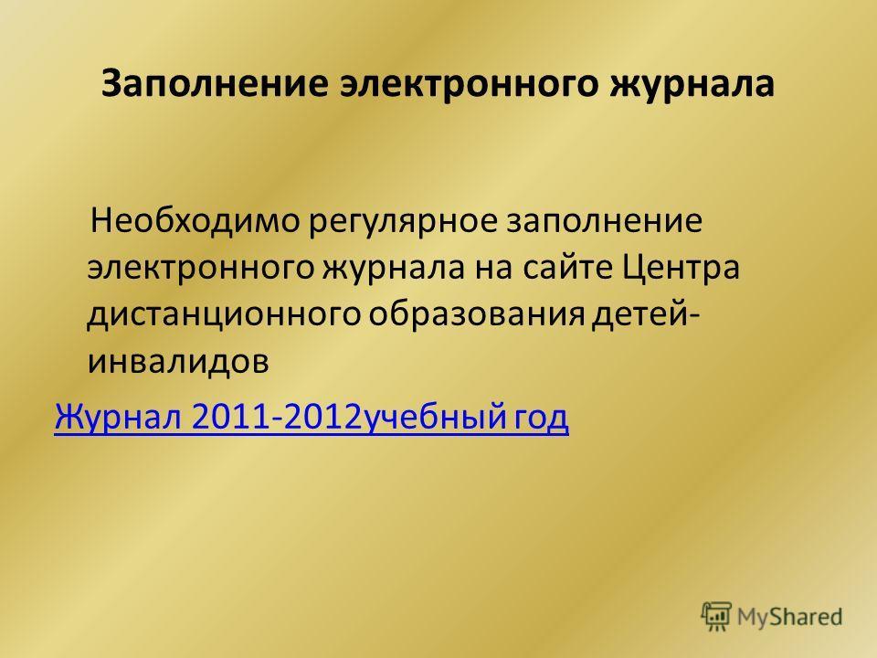 Заполнение электронного журнала Необходимо регулярное заполнение электронного журнала на сайте Центра дистанционного образования детей- инвалидов Журнал 2011-2012учебный год