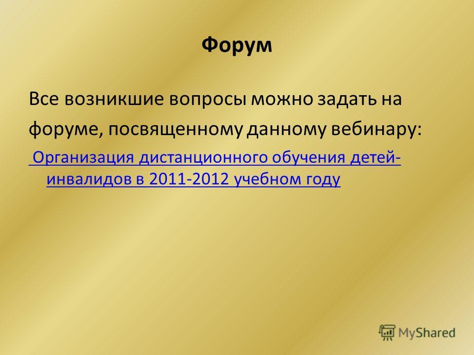 Форум Все возникшие вопросы можно задать на форуме, посвященному данному вебинару: Организация дистанционного обучения детей- инвалидов в 2011-2012 учебном году