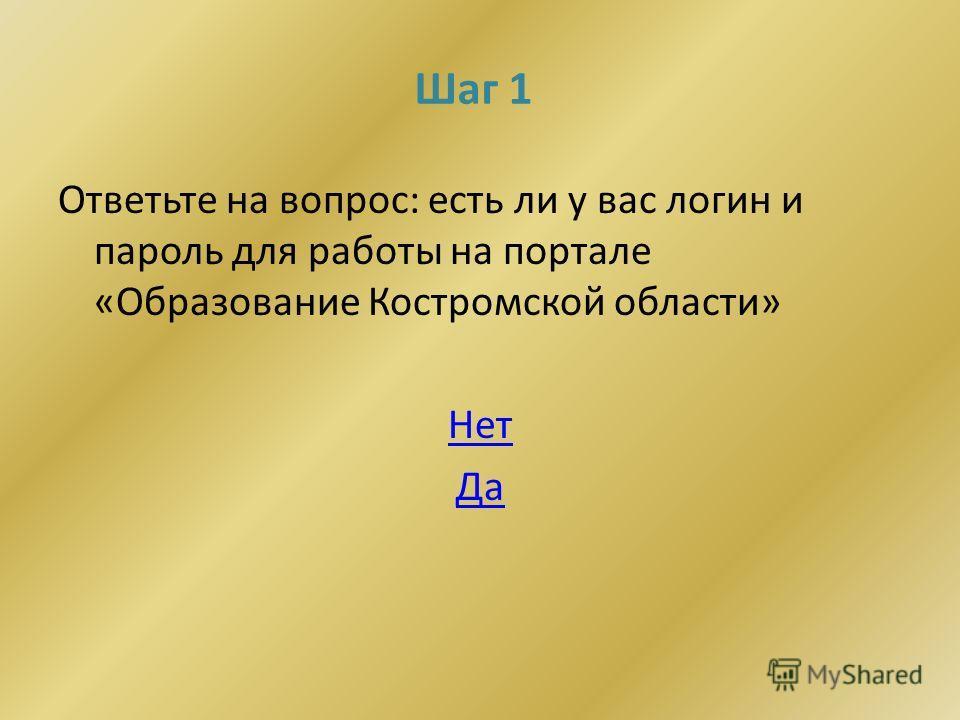 Шаг 1 Ответьте на вопрос: есть ли у вас логин и пароль для работы на портале «Образование Костромской области» Нет Да