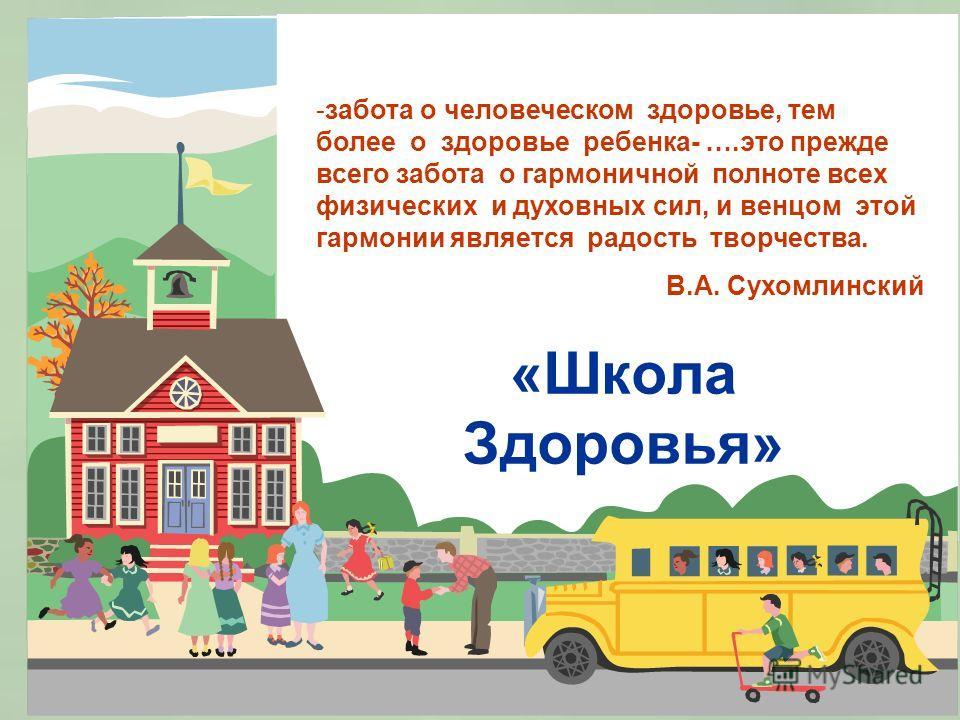 «Школа Здоровья» -забота о человеческом здоровье, тем более о здоровье ребенка- ….это прежде всего забота о гармоничной полноте всех физических и духовных сил, и венцом этой гармонии является радость творчества. В.А. Сухомлинский