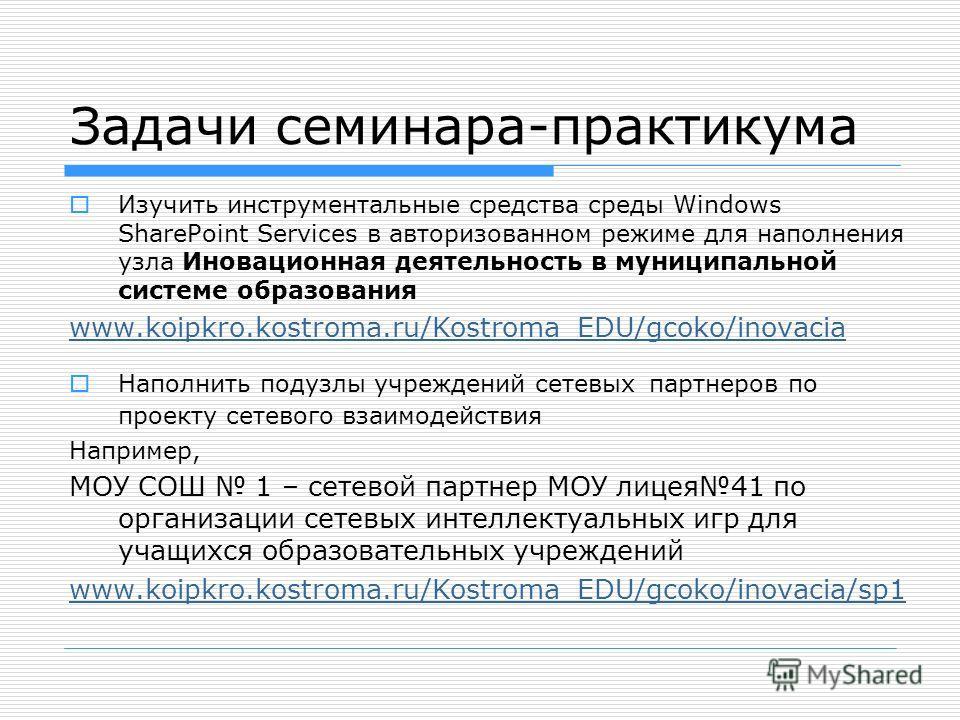 Задачи семинара-практикума Изучить инструментальные средства среды Windows SharePoint Services в авторизованном режиме для наполнения узла Иновационная деятельность в муниципальной системе образования www.koipkro.kostroma.ru/Kostroma_EDU/gcoko/inovac