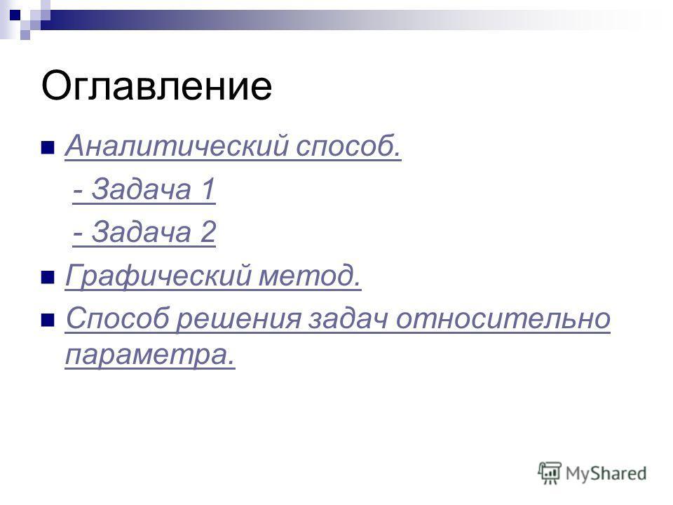 Оглавление Аналитический способ. - Задача 1 - Задача 2 Графический метод. Способ решения задач относительно параметра. Способ решения задач относительно параметра.