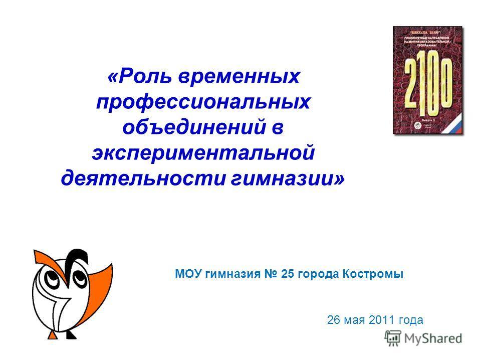 «Роль временных профессиональных объединений в экспериментальной деятельности гимназии» МОУ гимназия 25 города Костромы 26 мая 2011 года