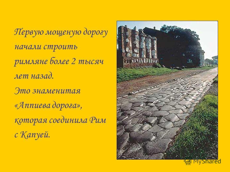 Первую мощеную дорогу начали строить римляне более 2 тысяч лет назад. Это знаменитая «Аппиева дорога», которая соединила Рим с Капуей.