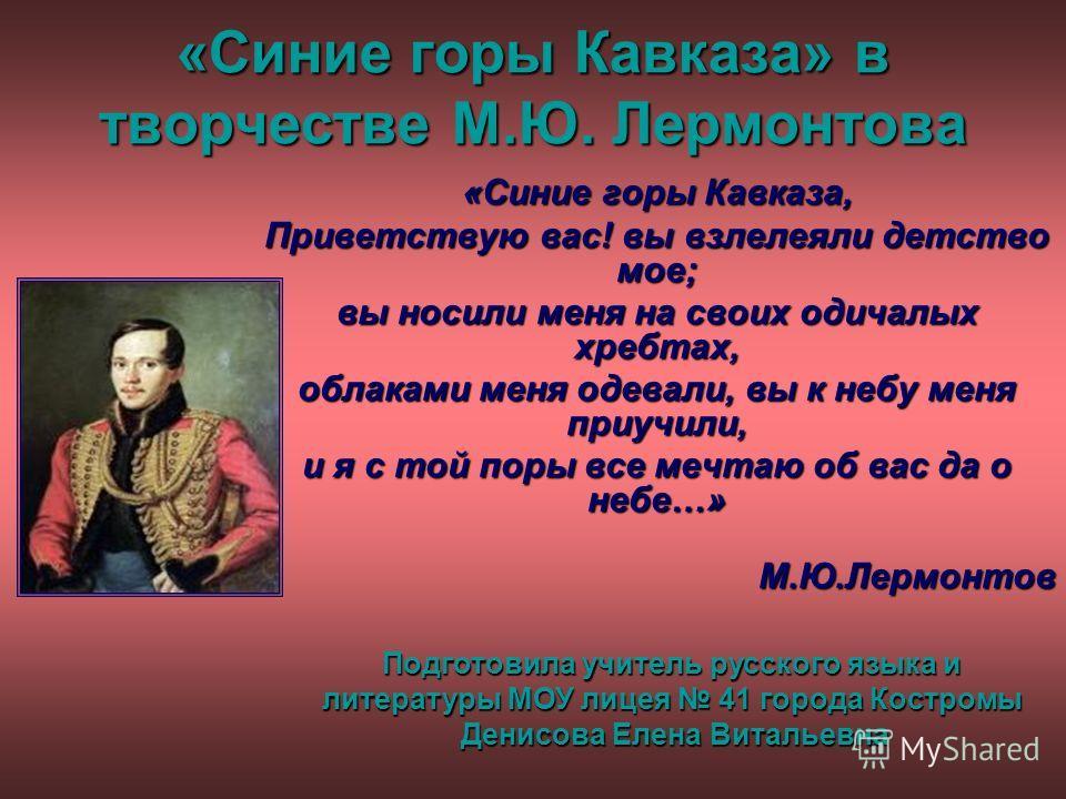 «Синие горы Кавказа» в творчестве М.Ю. Лермонтова «Синие горы Кавказа, Приветствую вас! вы взлелеяли детство мое; вы носили меня на своих одичалых хребтах, облаками меня одевали, вы к небу меня приучили, и я с той поры все мечтаю об вас да о небе…» М
