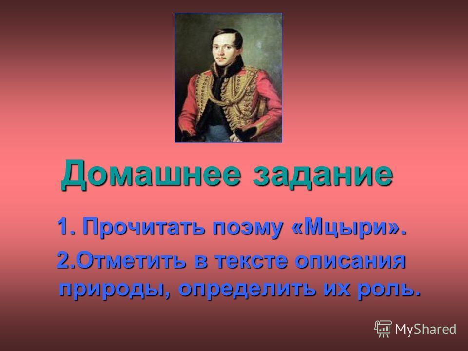 Домашнее задание 1. Прочитать поэму «Мцыри». 2.Отметить в тексте описания природы, определить их роль.
