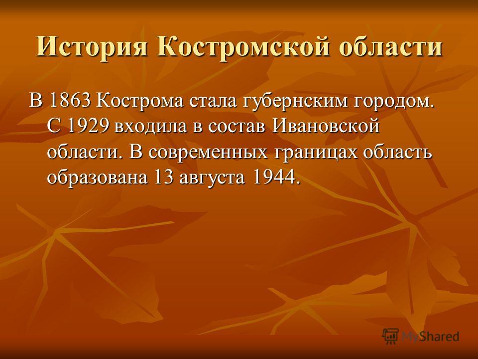 История Костромской области В 1863 Кострома стала губернским городом. С 1929 входила в состав Ивановской области. В современных границах область образована 13 августа 1944.