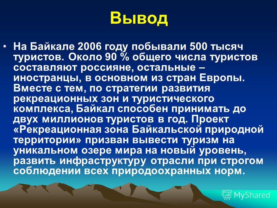 Вывод На Байкале 2006 году побывали 500 тысяч туристов. Около 90 % общего числа туристов составляют россияне, остальные – иностранцы, в основном из стран Европы. Вместе с тем, по стратегии развития рекреационных зон и туристического комплекса, Байкал