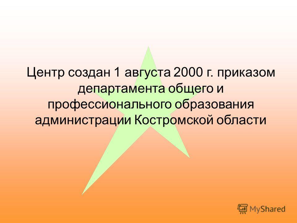 Центр создан 1 августа 2000 г. приказом департамента общего и профессионального образования администрации Костромской области