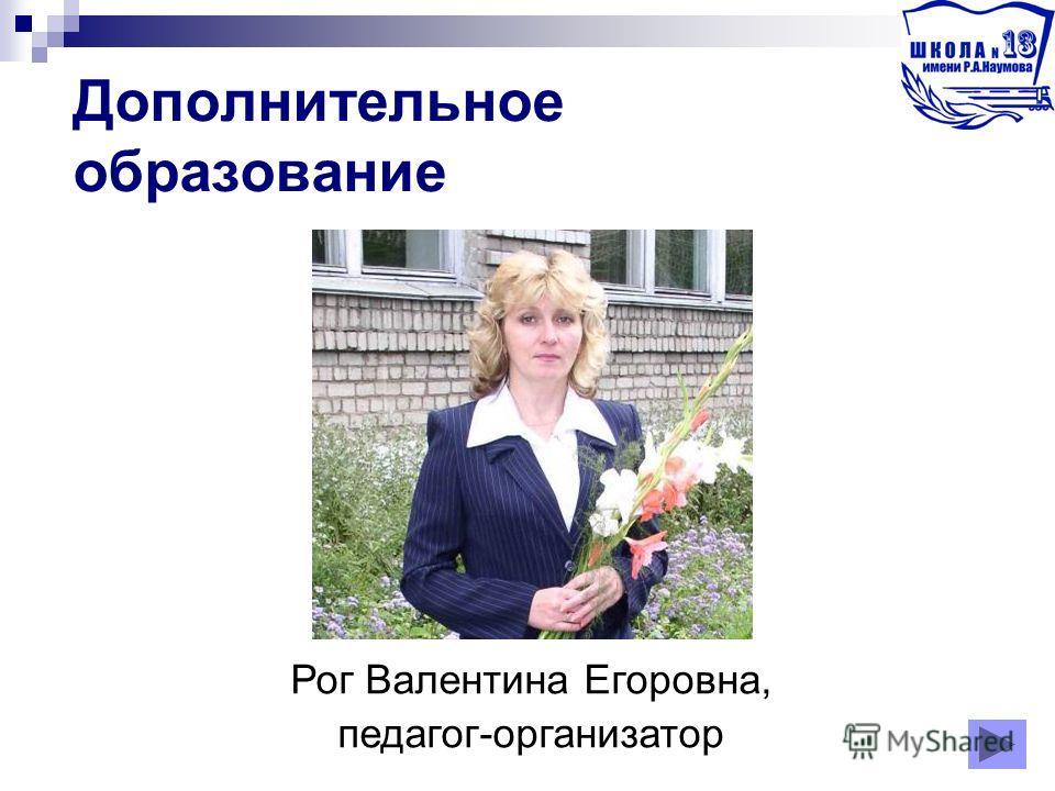 Дополнительное образование Рог Валентина Егоровна, педагог-организатор