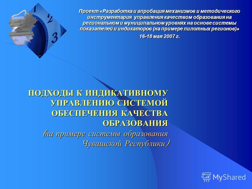 Проект «Разработка и апробация механизмов и методического инструментария управления качеством образования на региональном и муниципальном уровнях на основе системы показателей и индикаторов (на примере пилотных регионов)» 16-18 мая 2007 г. ПОДХОДЫ К