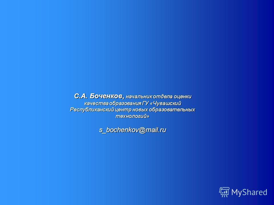 С.А. Боченков, начальник отдела оценки качества образования ГУ «Чувашский Республиканский центр новых образовательных технологий» s_bochenkov@mail.ru