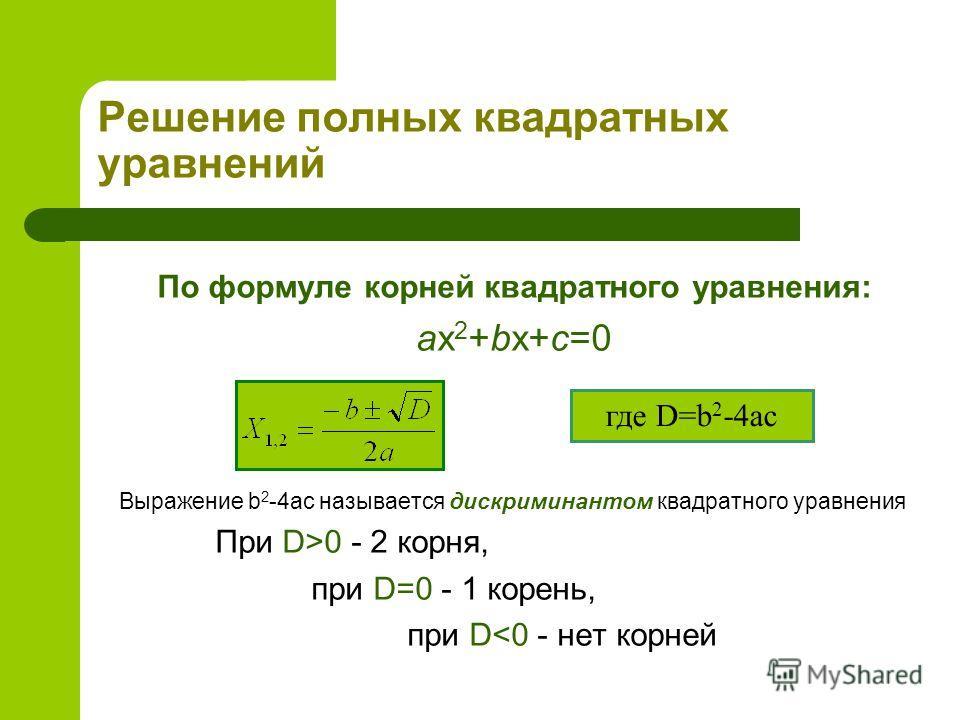 Решение полных квадратных уравнений По формуле корней квадратного уравнения: ax 2 +bx+c=0 Выражение b 2 -4ac называется дискриминантом квадратного уравнения При D>0 - 2 корня, при D=0 - 1 корень, при D