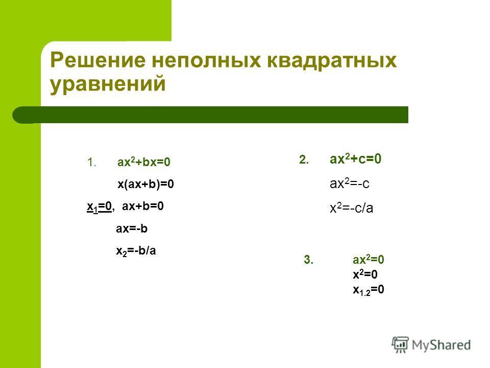 Решение неполных квадратных уравнений 1.ax 2 +bx=0 x(ax+b)=0 x 1 =0, ax+b=0 ax=-b x 2 =-b/a 2. ax 2 +c=0 ax 2 =-c x 2 =-c/a 3.ax 2 =0 x 2 =0 x 1.2 =0