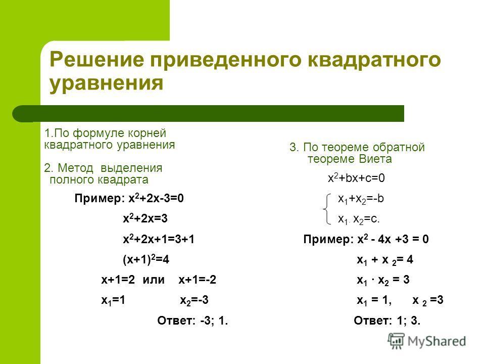Решение приведенного квадратного уравнения 1.По формуле корней квадратного уравнения 2. Метод выделения полного квадрата Пример: x 2 +2x-3=0 x 2 +2x=3 x 2 +2x+1=3+1 (x+1) 2 =4 x+1=2 или x+1=-2 x 1 =1 x 2 =-3 Ответ: -3; 1. 3. По теореме обратной теоре